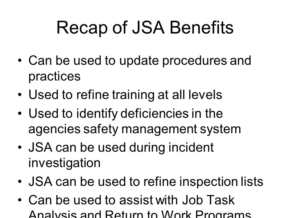 Recap of JSA Benefits Can be used to update procedures and practices
