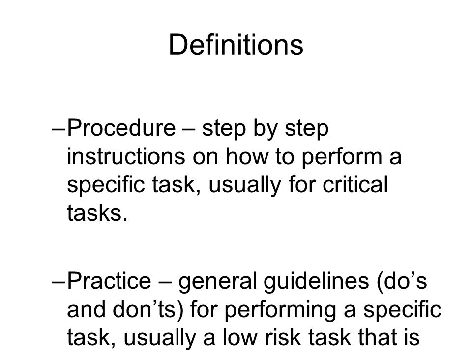 Definitions Procedure – step by step instructions on how to perform a specific task, usually for critical tasks.