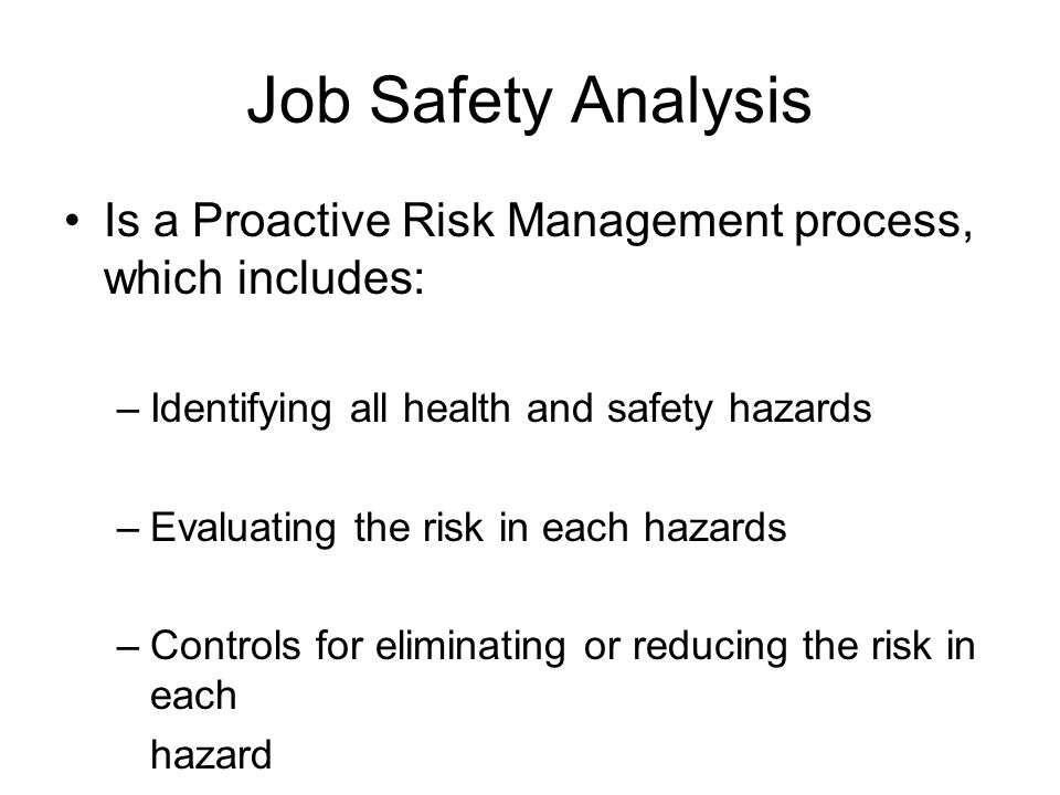 Job Safety Analysis Is a Proactive Risk Management process, which includes: Identifying all health and safety hazards.