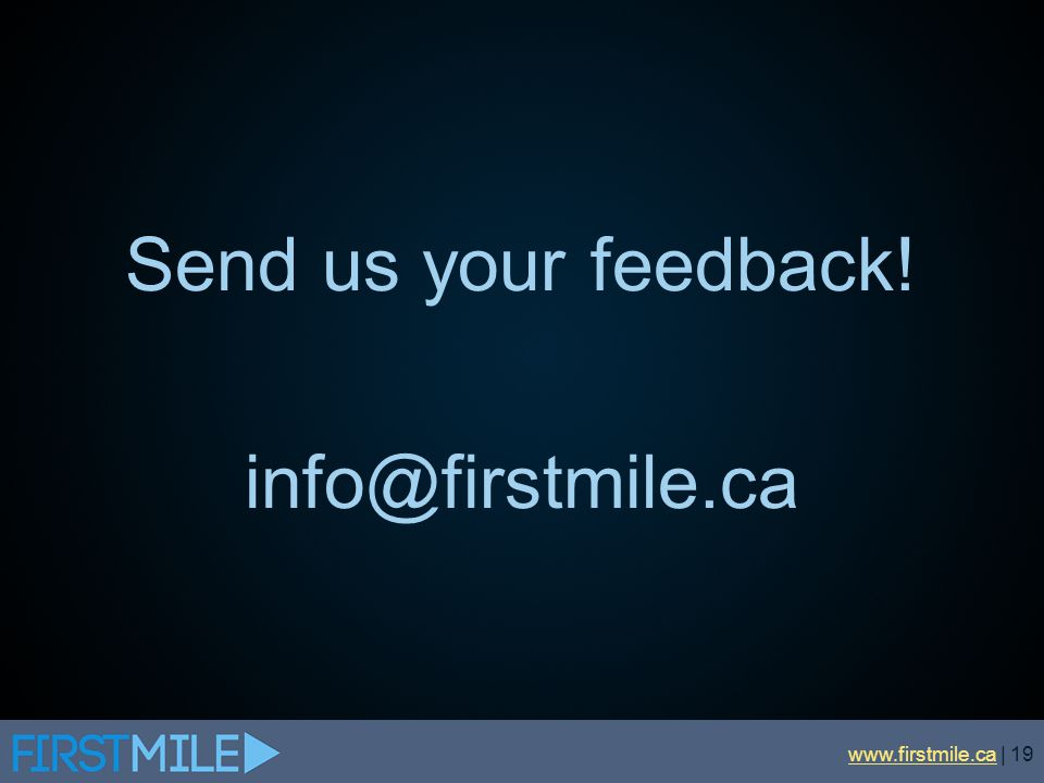 Send us your feedback! info@firstmile.ca