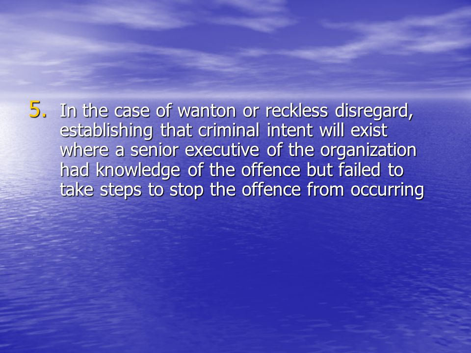 In the case of wanton or reckless disregard, establishing that criminal intent will exist where a senior executive of the organization had knowledge of the offence but failed to take steps to stop the offence from occurring