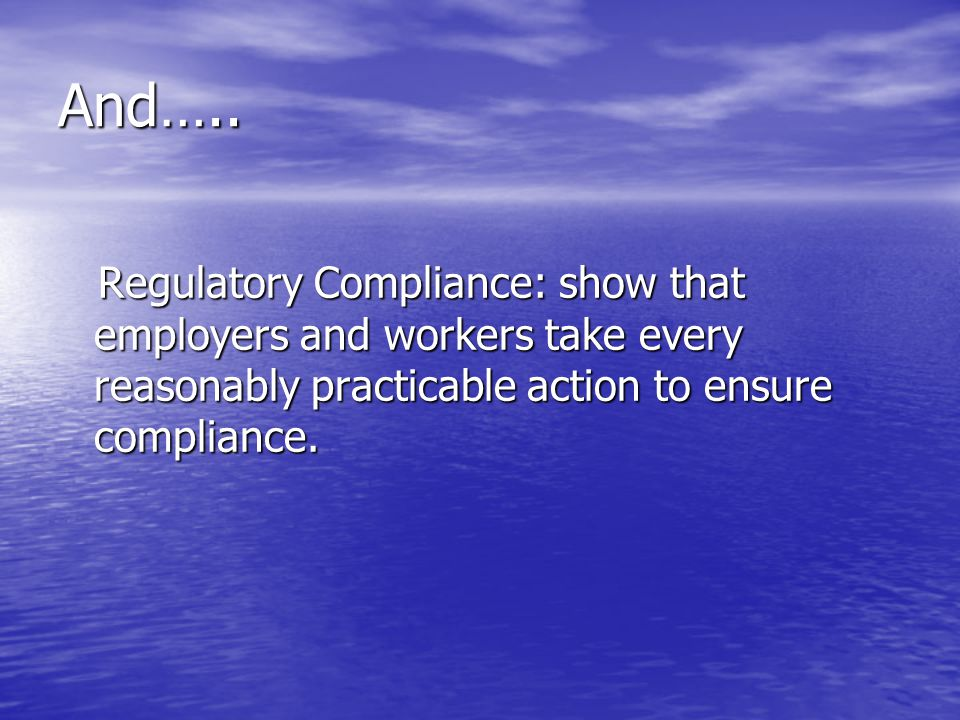 And….. Regulatory Compliance: show that employers and workers take every reasonably practicable action to ensure compliance.