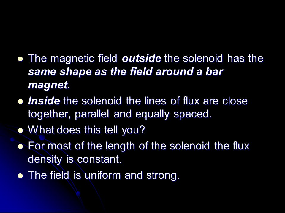 The magnetic field outside the solenoid has the same shape as the field around a bar magnet.