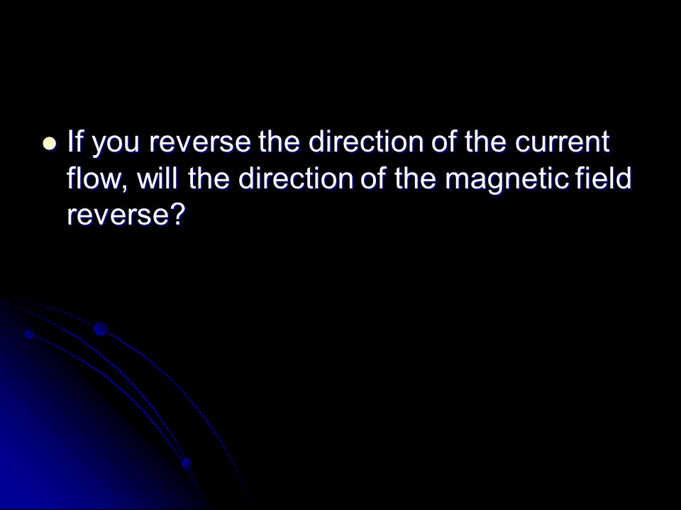 If you reverse the direction of the current flow, will the direction of the magnetic field reverse