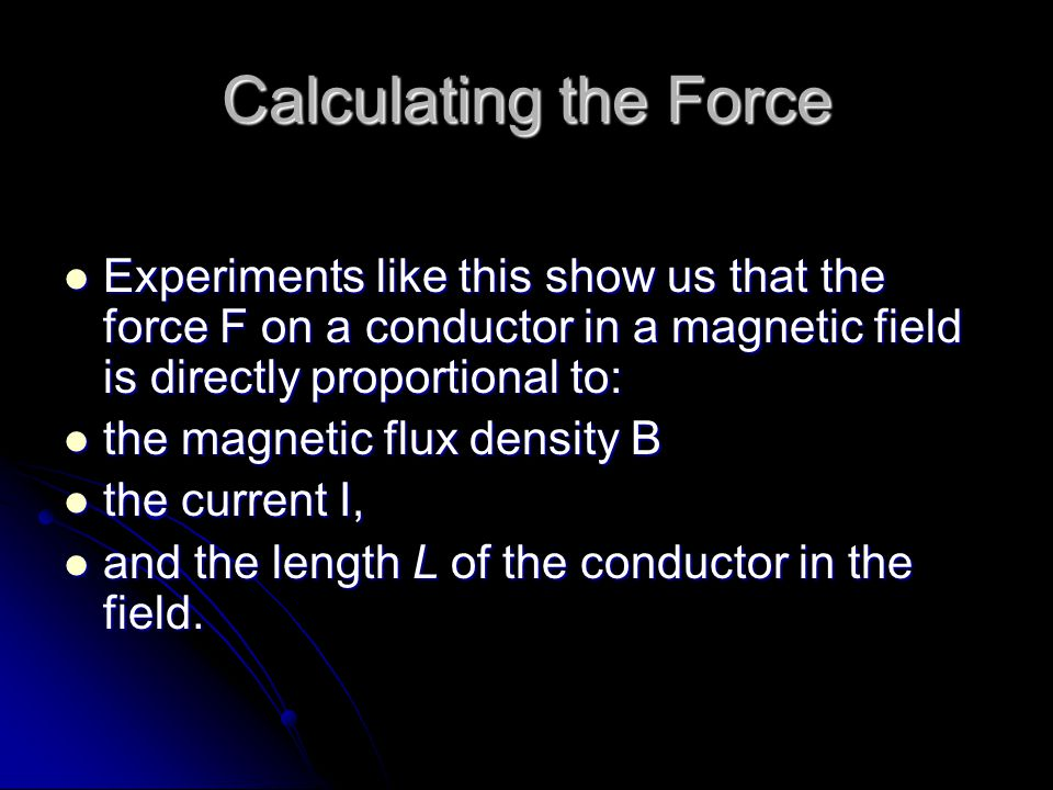 Calculating the Force Experiments like this show us that the force F on a conductor in a magnetic field is directly proportional to: