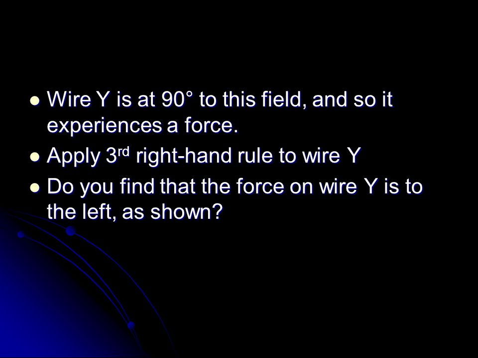 Wire Y is at 90° to this field, and so it experiences a force.