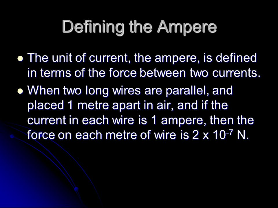 Defining the Ampere The unit of current, the ampere, is defined in terms of the force between two currents.