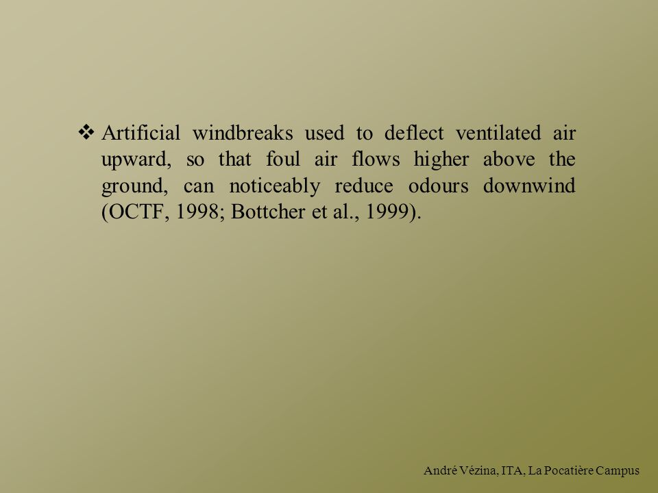 Artificial windbreaks used to deflect ventilated air upward, so that foul air flows higher above the ground, can noticeably reduce odours downwind (OCTF, 1998; Bottcher et al., 1999).