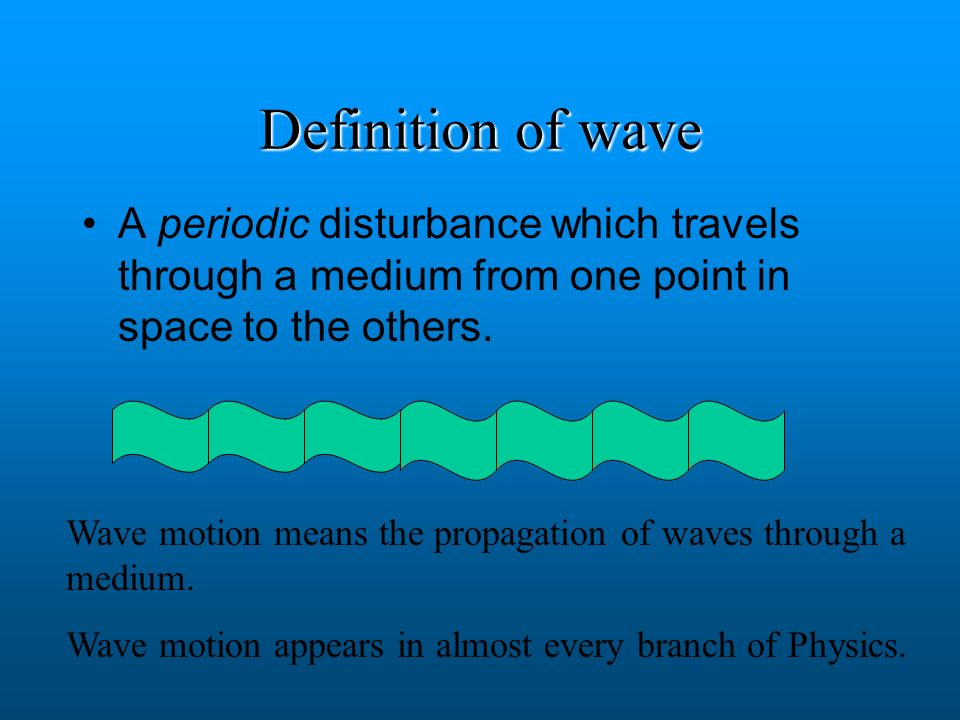 Definition of wave A periodic disturbance which travels through a medium from one point in space to the others.