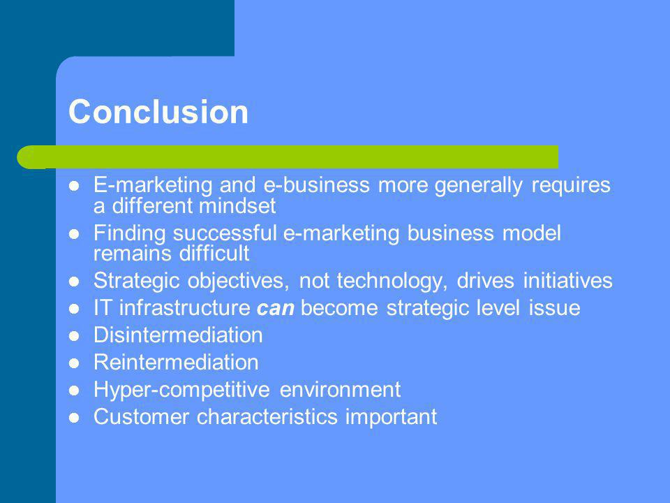 Conclusion E-marketing and e-business more generally requires a different mindset. Finding successful e-marketing business model remains difficult.