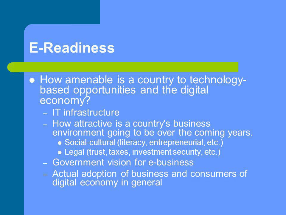 E-Readiness How amenable is a country to technology- based opportunities and the digital economy IT infrastructure.
