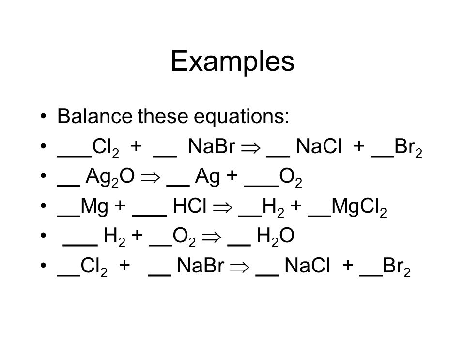 Examples Balance these equations: ___Cl2 + __ NaBr  __ NaCl + __Br2