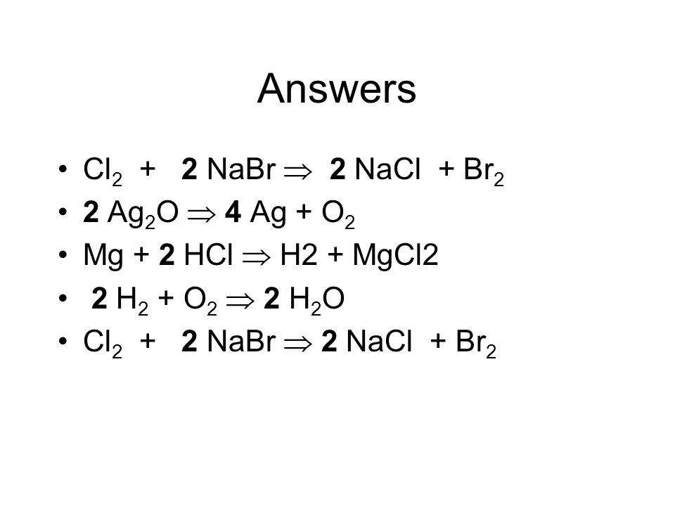 Answers Cl2 + 2 NaBr  2 NaCl + Br2 2 Ag2O  4 Ag + O2