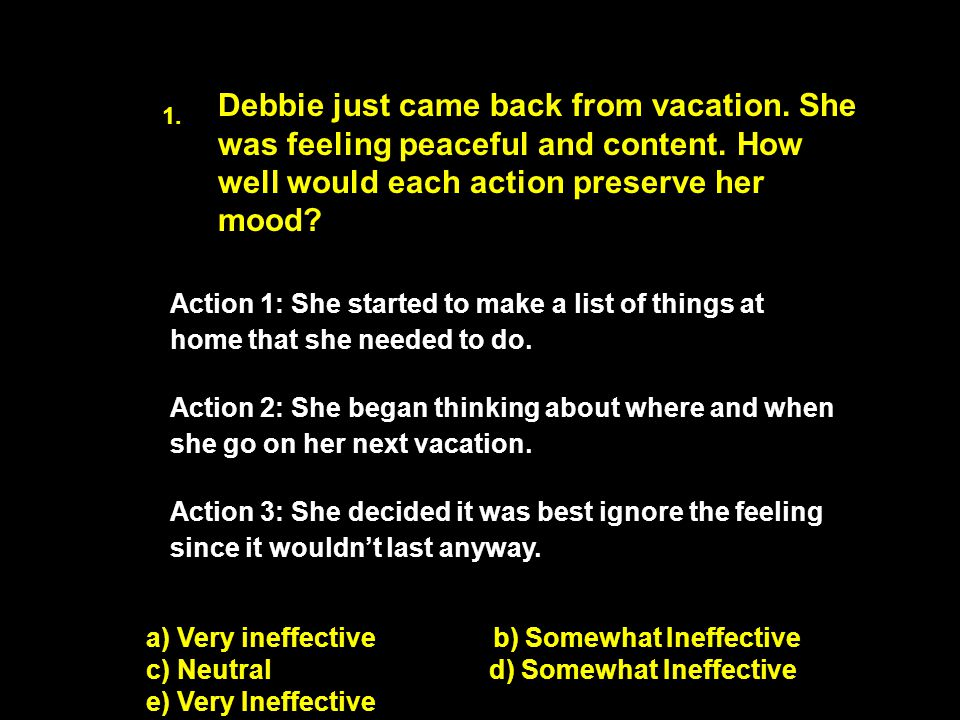 ) Debbie just came back from vacation. She was feeling peaceful and content. How well would each action preserve her mood