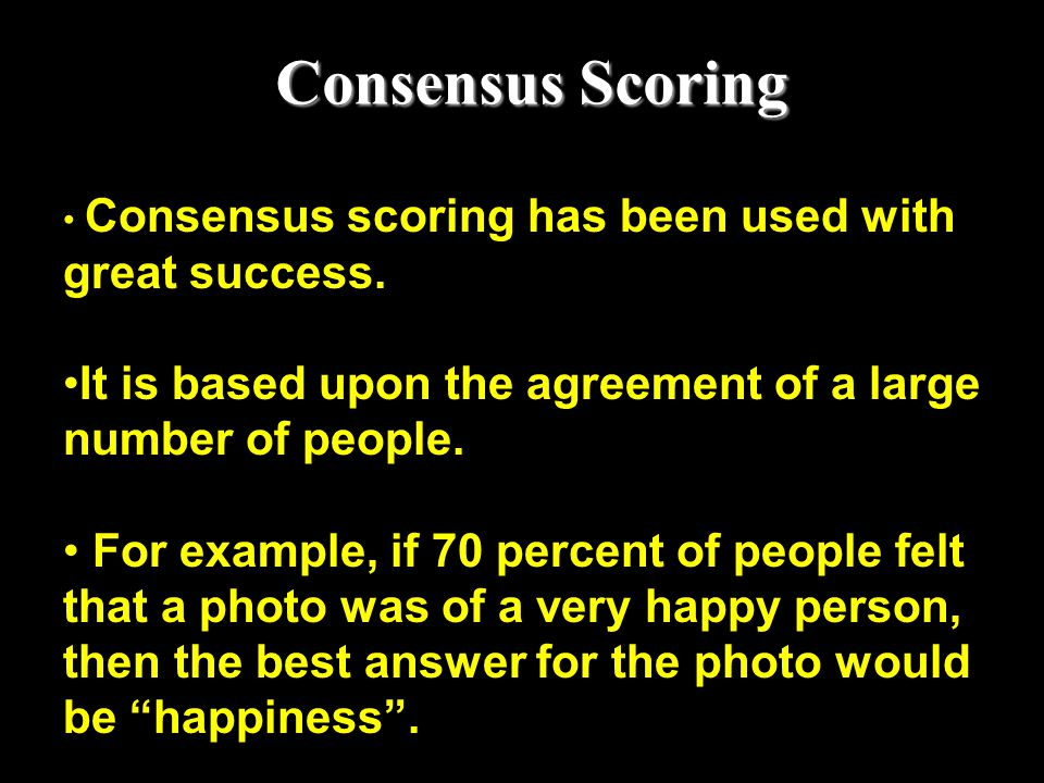 Consensus Scoring Consensus scoring has been used with great success. It is based upon the agreement of a large number of people.