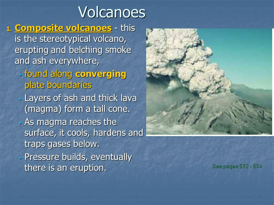 Volcanoes Composite volcanoes - this is the stereotypical volcano, erupting and belching smoke and ash everywhere,