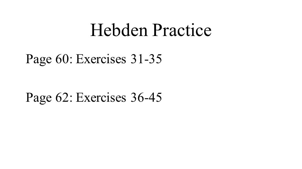 Hebden Practice Page 60: Exercises 31-35 Page 62: Exercises 36-45