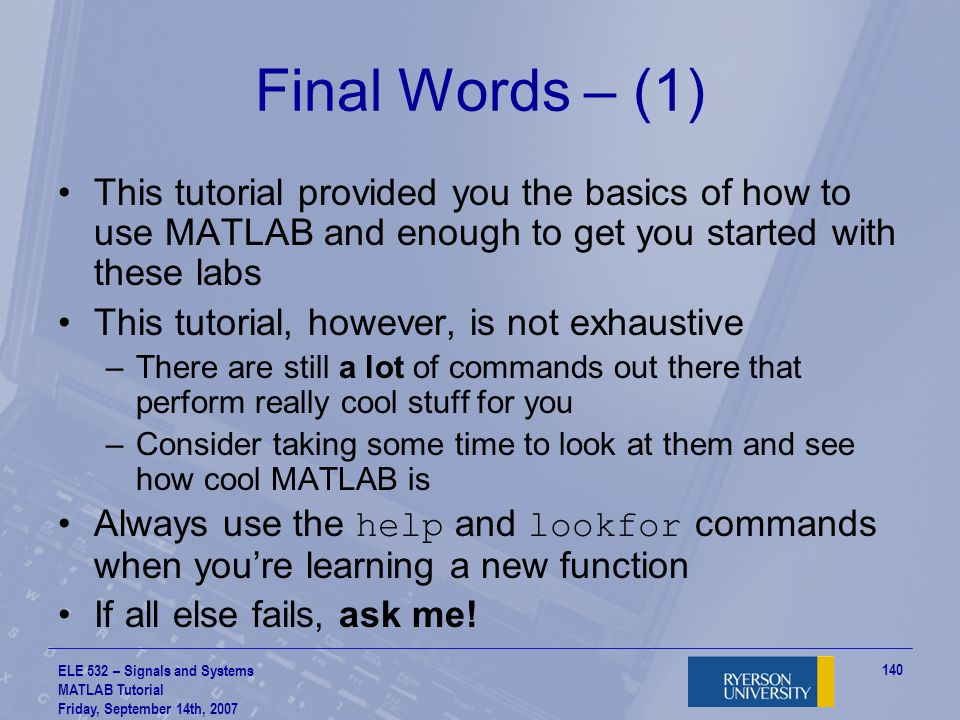 Final Words – (1) This tutorial provided you the basics of how to use MATLAB and enough to get you started with these labs.