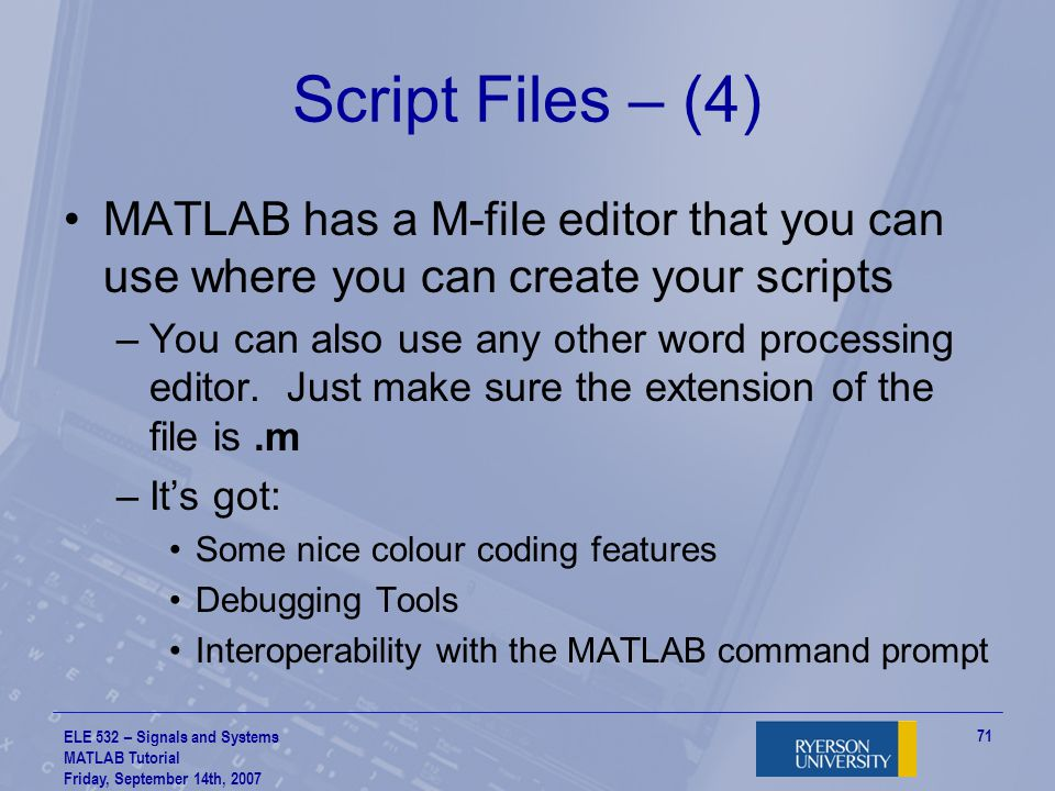 Script Files – (4) MATLAB has a M-file editor that you can use where you can create your scripts.