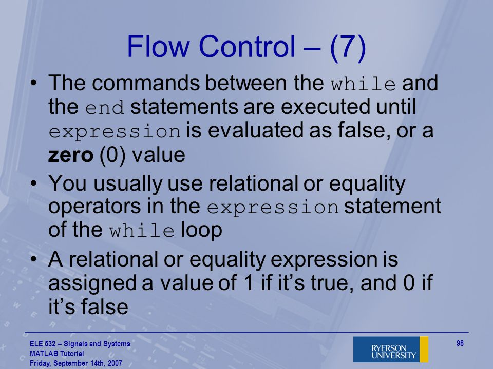 Flow Control – (7) The commands between the while and the end statements are executed until expression is evaluated as false, or a zero (0) value.