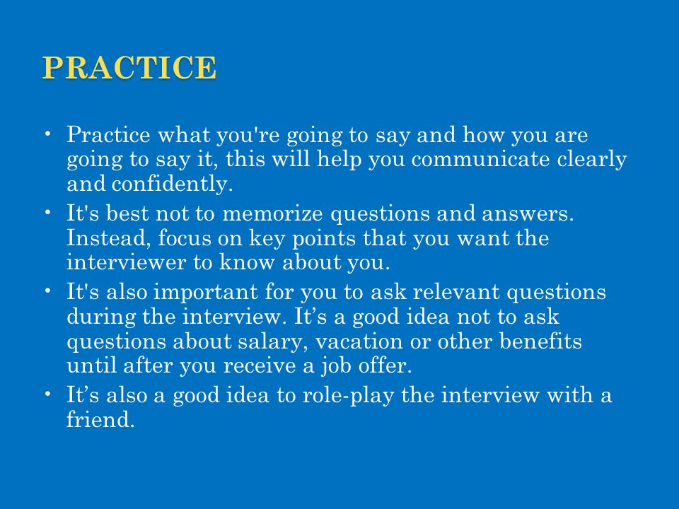 practice Practice what you re going to say and how you are going to say it, this will help you communicate clearly and confidently.