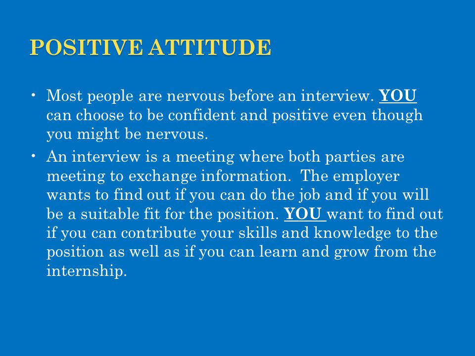 Positive attitude Most people are nervous before an interview. YOU can choose to be confident and positive even though you might be nervous.