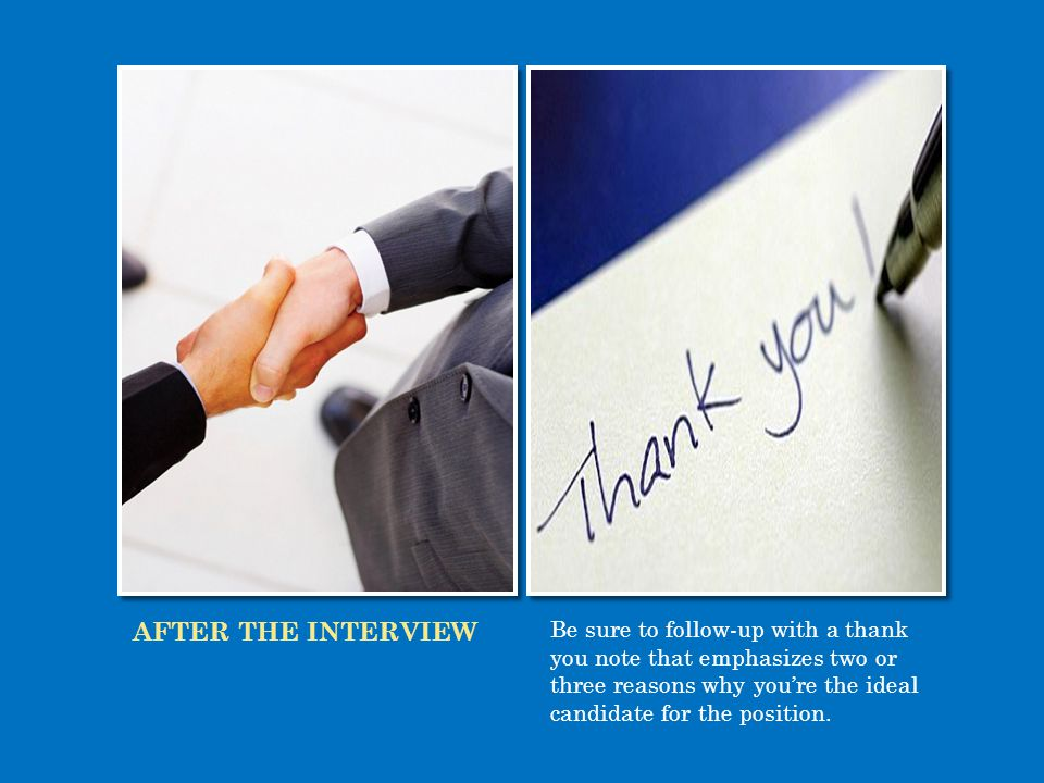 AFTER THE INTERVIEW Be sure to follow-up with a thank you note that emphasizes two or three reasons why you're the ideal candidate for the position.