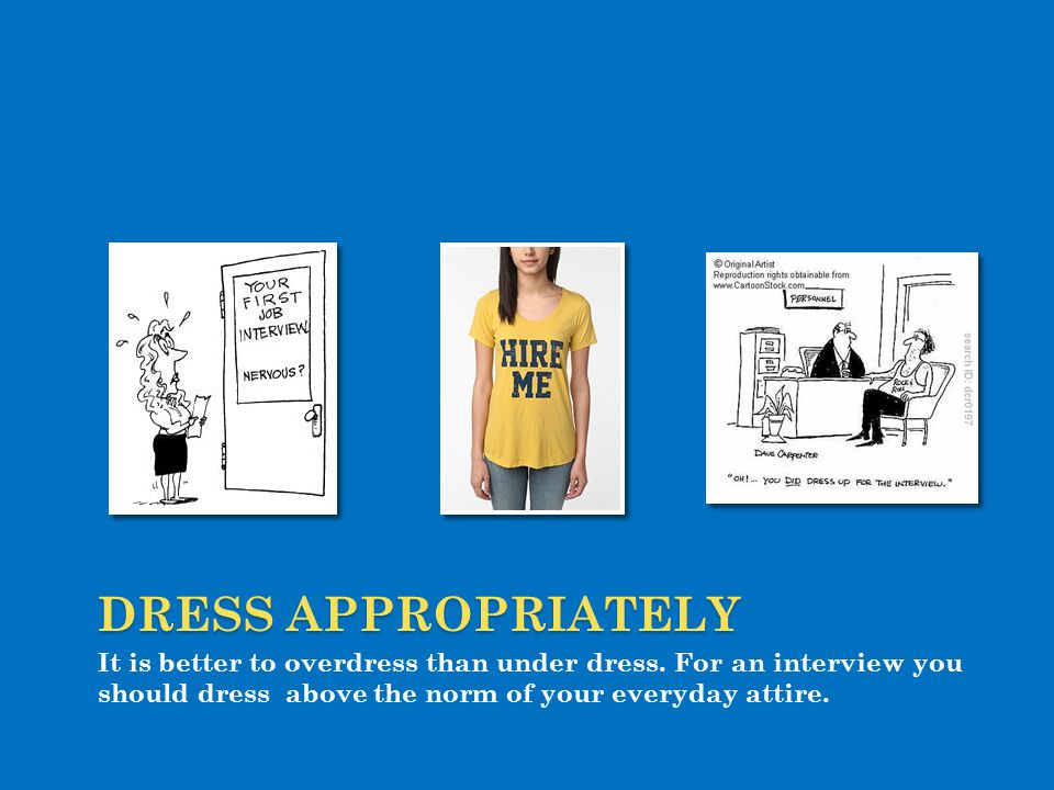 Dress APPROPRIATELY It is better to overdress than under dress.