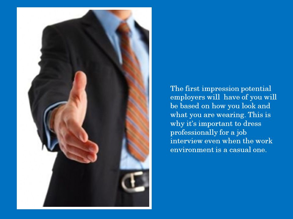 The first impression potential employers will have of you will be based on how you look and what you are wearing.