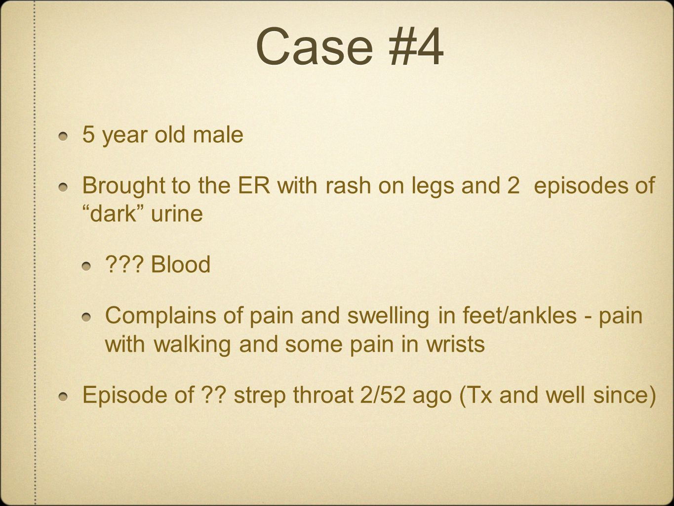 Case #4 5 year old male. Brought to the ER with rash on legs and 2 episodes of dark urine. Blood.