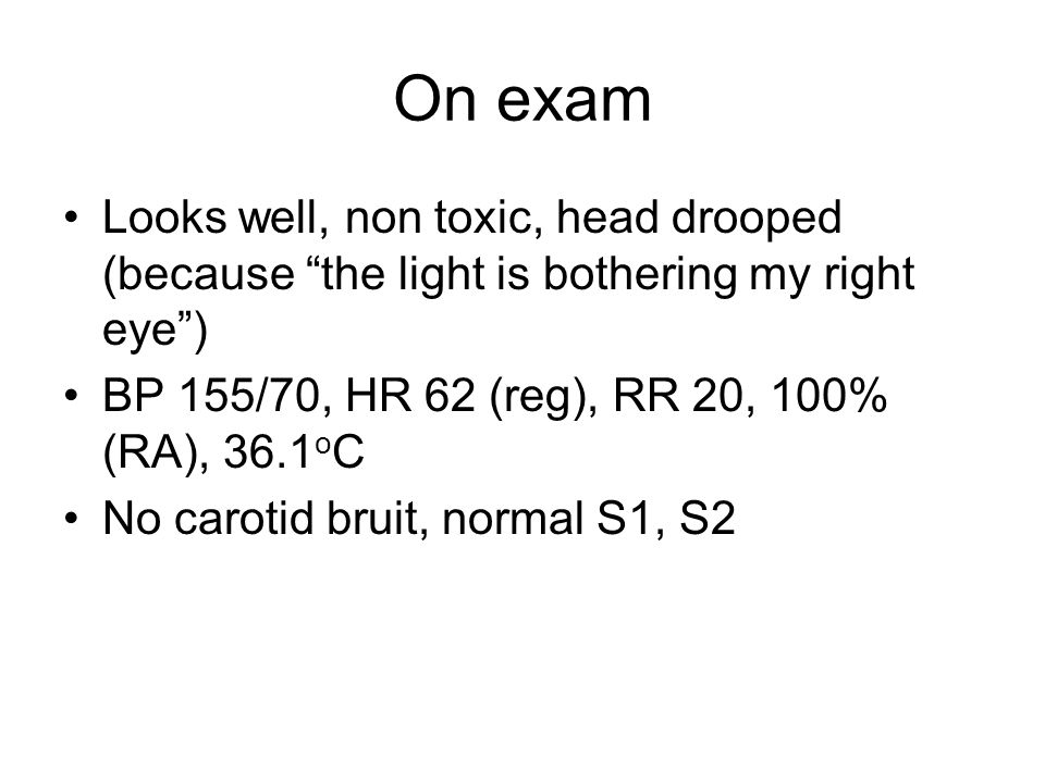 On exam Looks well, non toxic, head drooped (because the light is bothering my right eye ) BP 155/70, HR 62 (reg), RR 20, 100% (RA), 36.1oC.