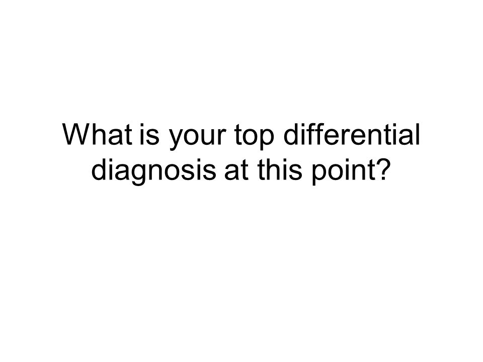 What is your top differential diagnosis at this point