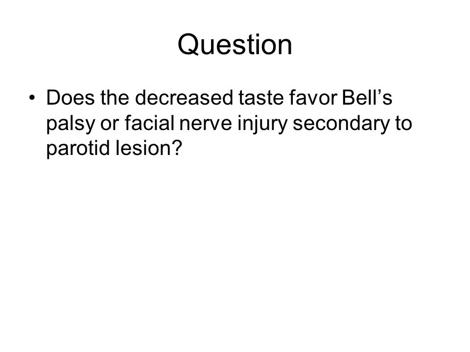 Question Does the decreased taste favor Bell's palsy or facial nerve injury secondary to parotid lesion