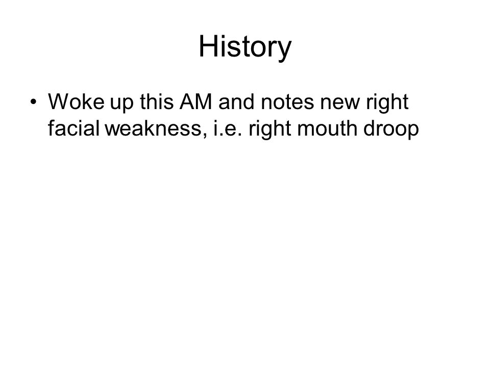 History Woke up this AM and notes new right facial weakness, i.e. right mouth droop