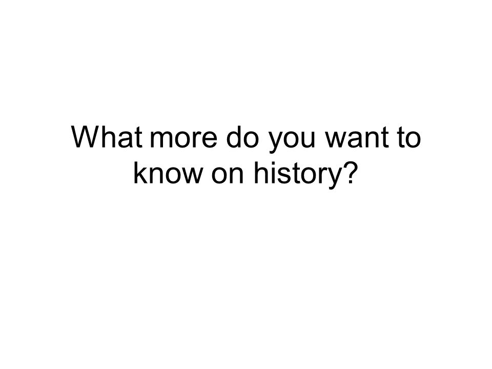 What more do you want to know on history