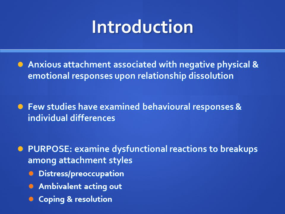 Introduction Anxious attachment associated with negative physical & emotional responses upon relationship dissolution.