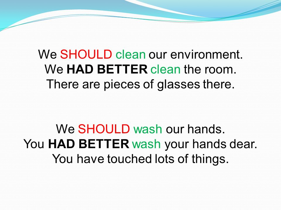 We SHOULD clean our environment. We HAD BETTER clean the room.