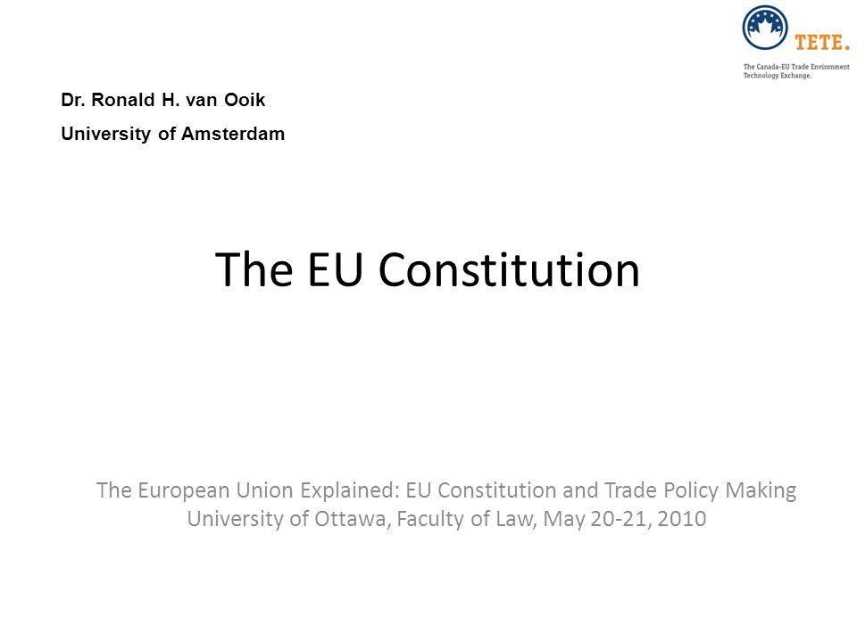 Dr. Ronald H. van Ooik University of Amsterdam. The EU Constitution. The European Union Explained: EU Constitution and Trade Policy Making.
