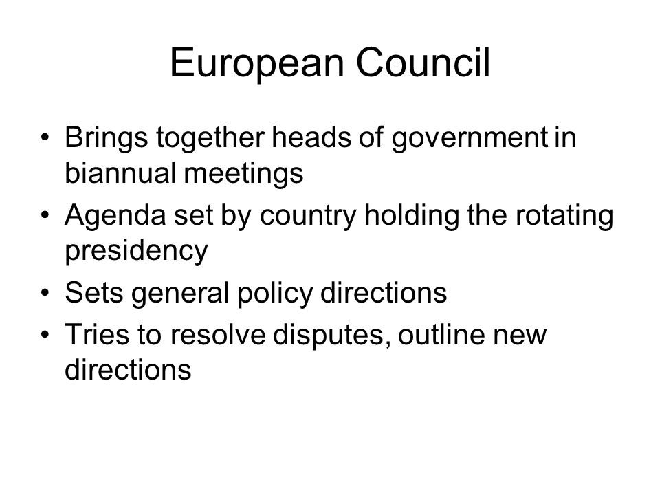 European Council Brings together heads of government in biannual meetings. Agenda set by country holding the rotating presidency.