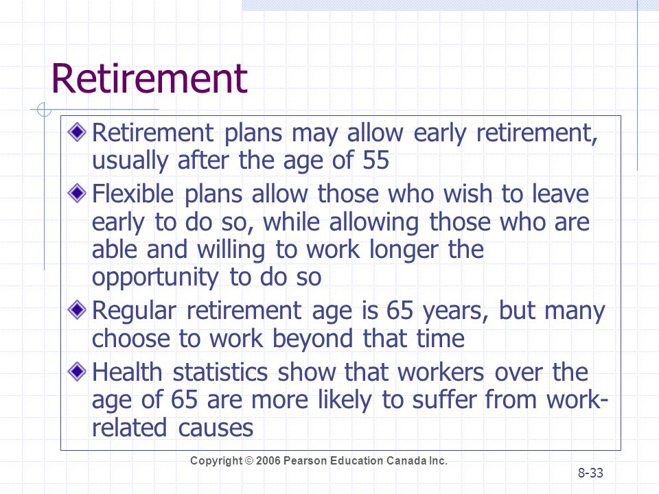 Retirement Retirement plans may allow early retirement, usually after the age of 55.