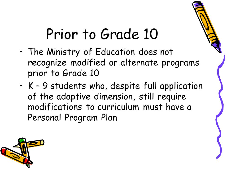 Prior to Grade 10 The Ministry of Education does not recognize modified or alternate programs prior to Grade 10.