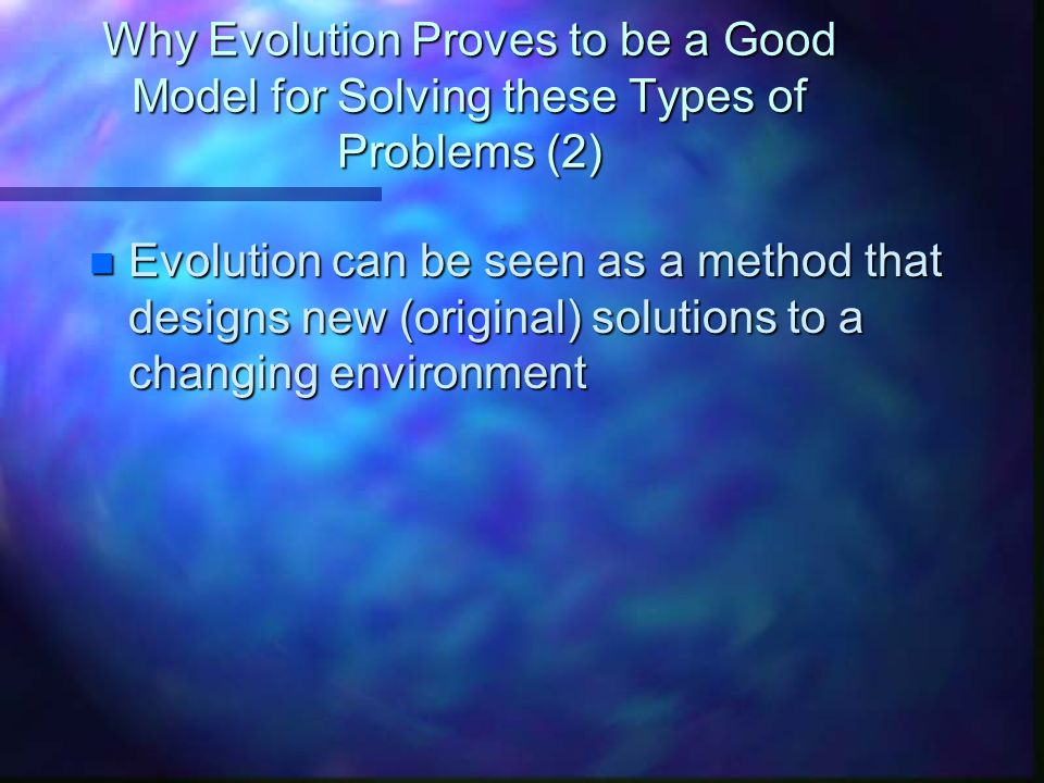 Why Evolution Proves to be a Good Model for Solving these Types of Problems (2)