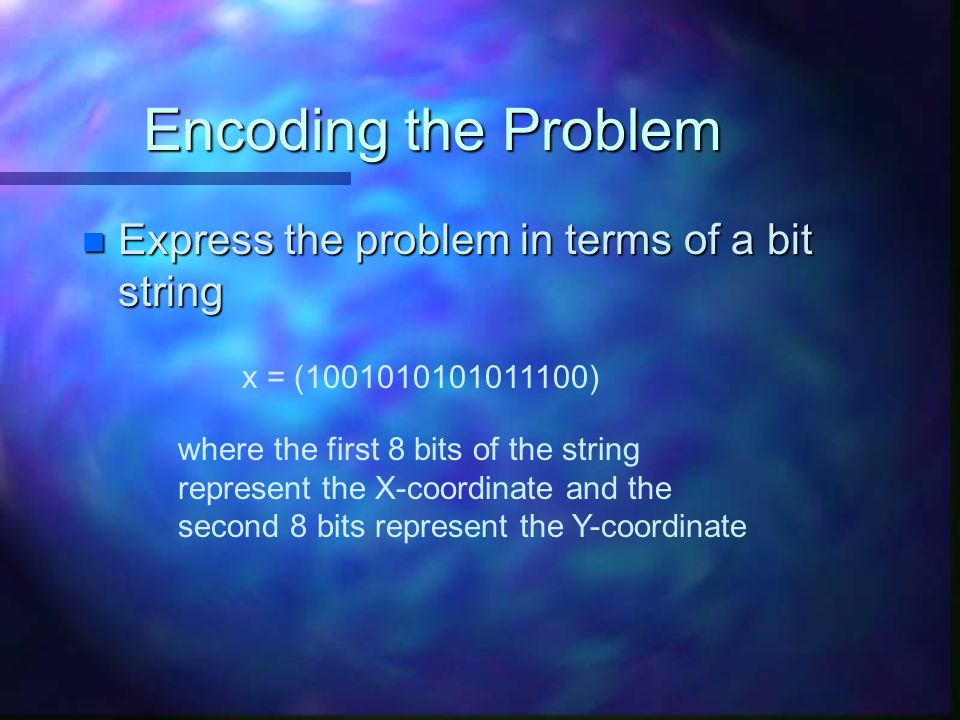 Encoding the Problem Express the problem in terms of a bit string