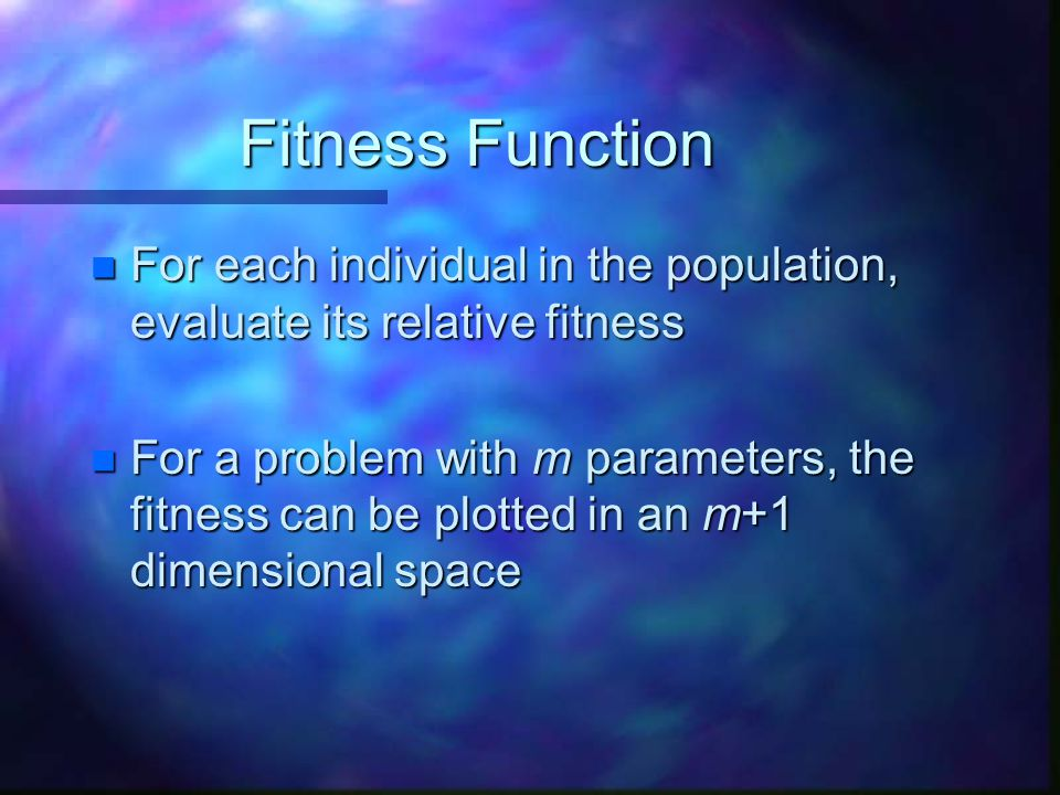 Fitness Function For each individual in the population, evaluate its relative fitness.