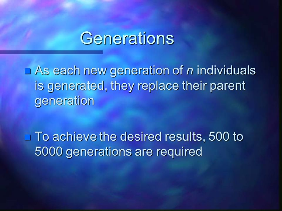 Generations As each new generation of n individuals is generated, they replace their parent generation.