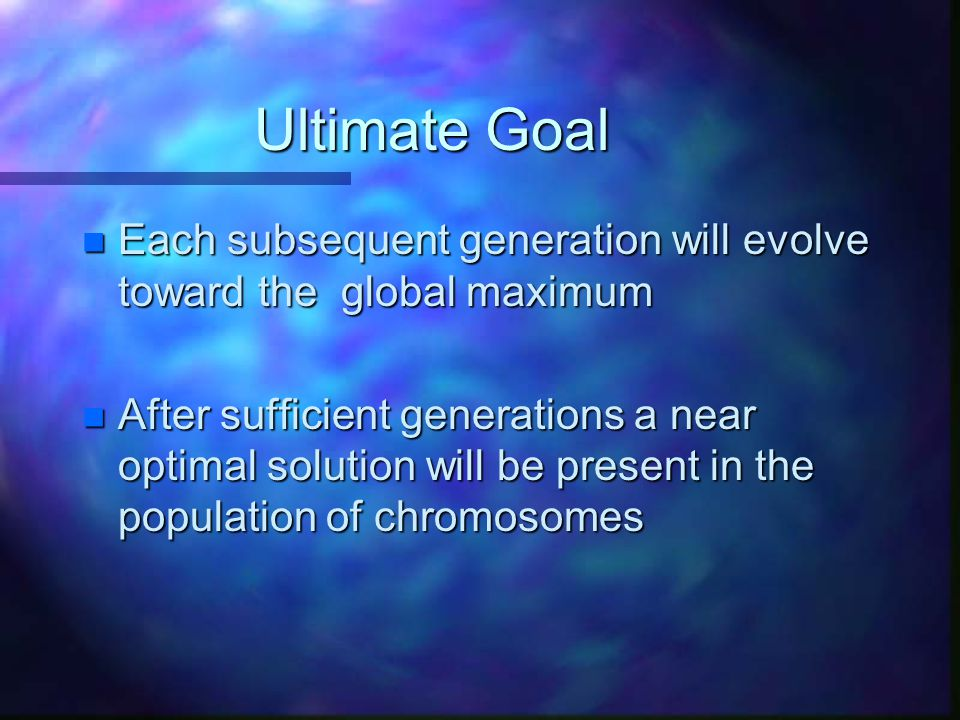 Ultimate Goal Each subsequent generation will evolve toward the global maximum.