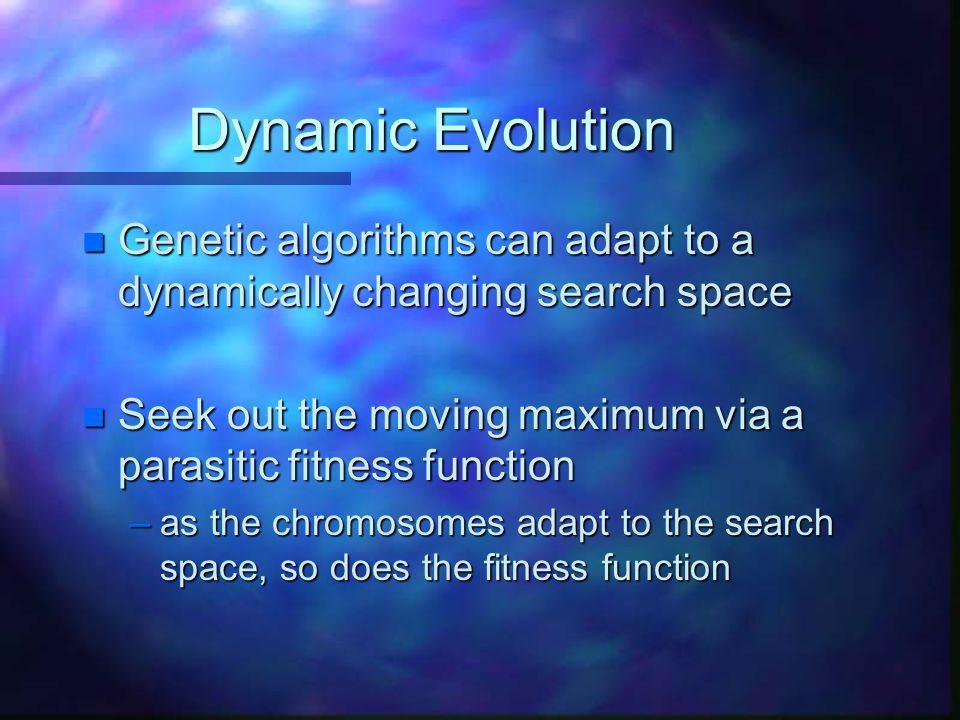 Dynamic Evolution Genetic algorithms can adapt to a dynamically changing search space. Seek out the moving maximum via a parasitic fitness function.