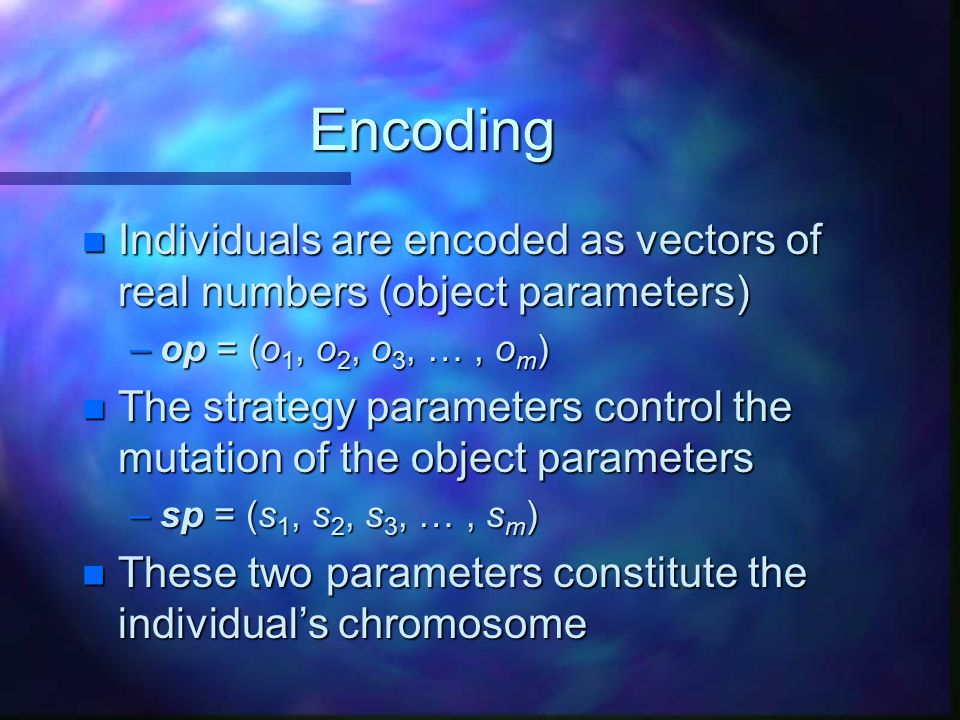 Encoding Individuals are encoded as vectors of real numbers (object parameters) op = (o1, o2, o3, … , om)