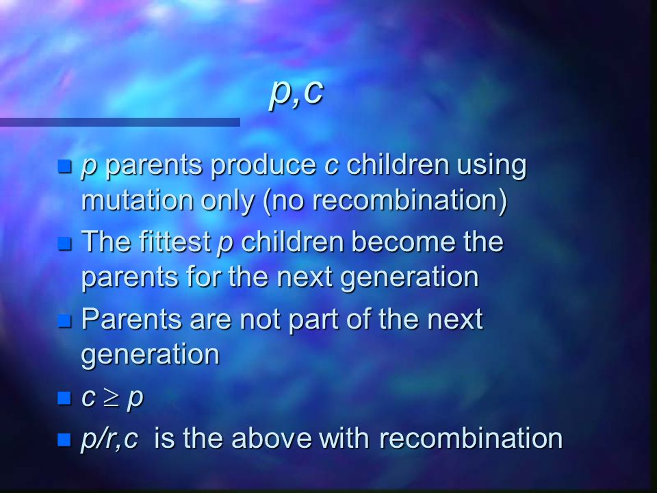 p,c p parents produce c children using mutation only (no recombination) The fittest p children become the parents for the next generation.