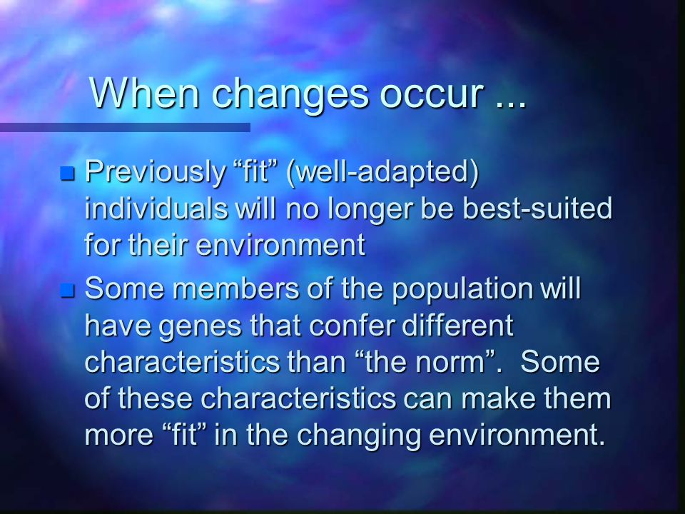 When changes occur ... Previously fit (well-adapted) individuals will no longer be best-suited for their environment.